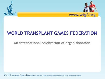 WORLD TRANSPLANT GAMES FEDERATION An international celebration of organ donation www.wtgf.org.