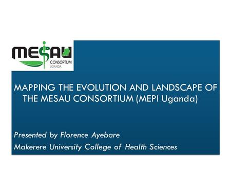 MAPPING THE EVOLUTION AND LANDSCAPE OF THE MESAU CONSORTIUM (MEPI Uganda) Presented by Florence Ayebare Makerere University College of Health Sciences.
