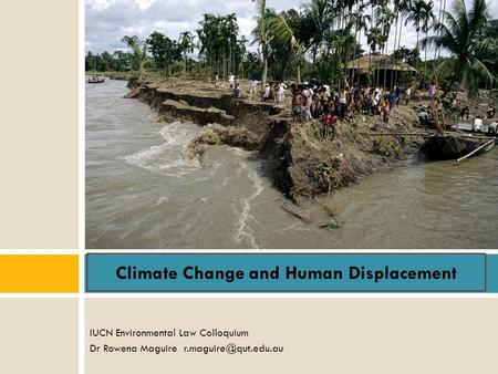 IUCN Environmental Law Colloquium Dr Rowena Maguire Climate Change and Human Displacement.