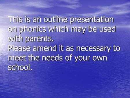 This is an outline presentation on phonics which may be used with parents. Please amend it as necessary to meet the needs of your own school.