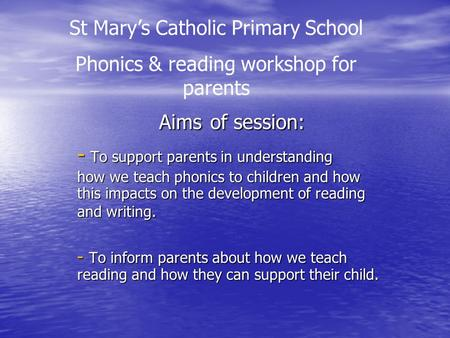 Aims of session: - To support parents in understanding how we teach phonics to children and how this impacts on the development of reading and writing.