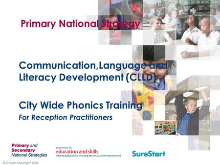© Crown copyright 2006 Primary National Strategy Communication,Language and Literacy Development (CLLD) City Wide Phonics Training For Reception Practitioners.