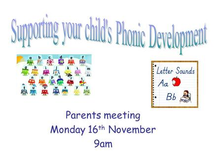 Parents meeting Monday 16 th November 9am. Why is Phonics important? There are around 44 sounds in the English Phonic code. Children need to know these.