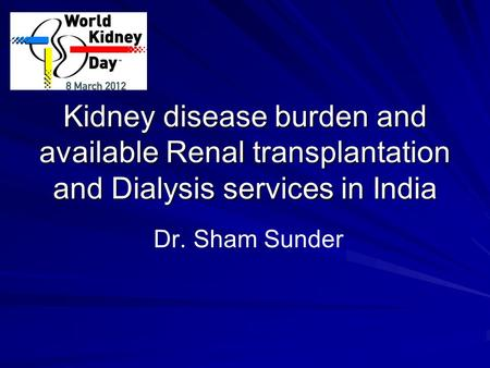 Kidney disease burden and available Renal transplantation and Dialysis services in India Dr. Sham Sunder.