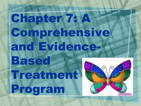 Chapter 7: A Comprehensive and Evidence- Based Treatment Program.