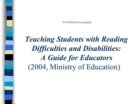 PowerPoint to accompany Teaching Students with Reading Difficulties and Disabilities: A Guide for Educators (2004, Ministry of Education)