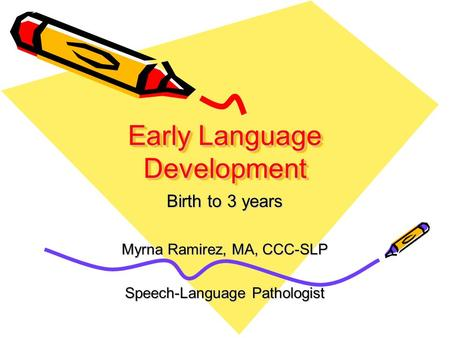 Early Language Development Birth to 3 years Myrna Ramirez, MA, CCC-SLP Speech-Language Pathologist.
