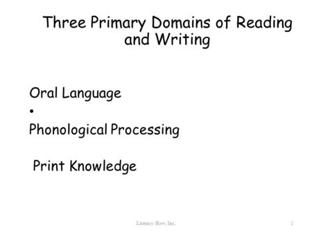 Three Primary Domains of Reading and Writing Oral Language Phonological Processing Print Knowledge 1 Literacy How, Inc.