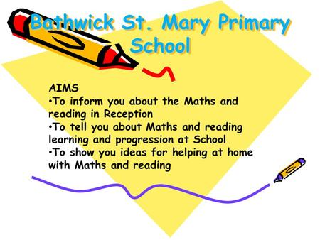 Bathwick St. Mary Primary School AIMS To inform you about the Maths and reading in Reception To tell you about Maths and reading learning and progression.