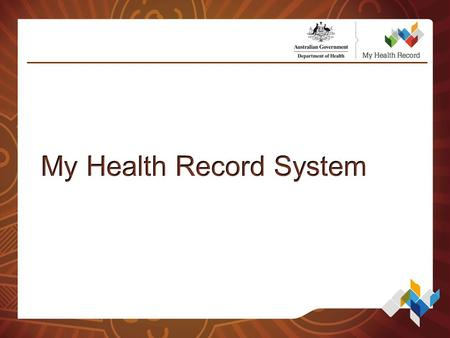Agenda What is the My Health Record System? What information is in My Health Record? Organisational Requirements and Identifiers Accessing the My Health.