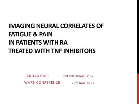 IMAGING NEURAL CORRELATES OF FATIGUE & PAIN IN PATIENTS WITH RA TREATED WITH TNF INHIBITORS FARHAN BARI SPR RHEUMATOLOGY WARN CONFERENCE 22 ND MAY 2014.