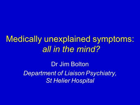 Medically unexplained symptoms: all in the mind? Dr Jim Bolton Department of Liaison Psychiatry, St Helier Hospital.