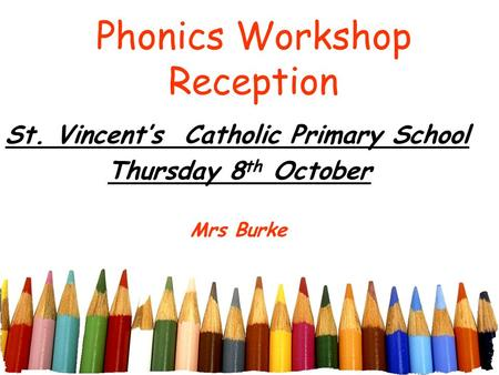 Phonics Workshop Reception St. Vincent's Catholic Primary School Thursday 8 th October Mrs Burke.