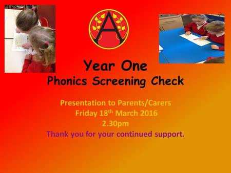 Year One Phonics Screening Check Presentation to Parents/Carers Friday 18 th March 2016 2.30pm Thank you for your continued support.