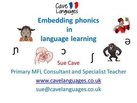 Embedding phonics in language learning Sue Cave Primary MFL Consultant and Specialist Teacher  ↄ ɲ ʃ Ə.