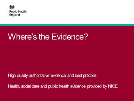 Where's the Evidence? High quality authoritative evidence and best practice Health, social care and public health evidence provided by NICE.