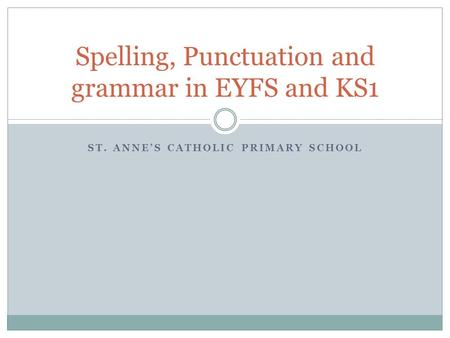 ST. ANNE'S CATHOLIC PRIMARY SCHOOL Spelling, Punctuation and grammar in EYFS and KS1.