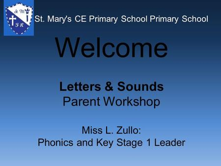 St. Mary's CE Primary School Primary School Welcome Letters & Sounds Parent Workshop Miss L. Zullo: Phonics and Key Stage 1 Leader St. Mary's CE Primary.
