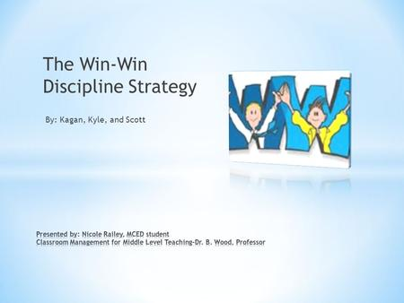 The Win-Win Discipline Strategy By: Kagan, Kyle, and Scott.