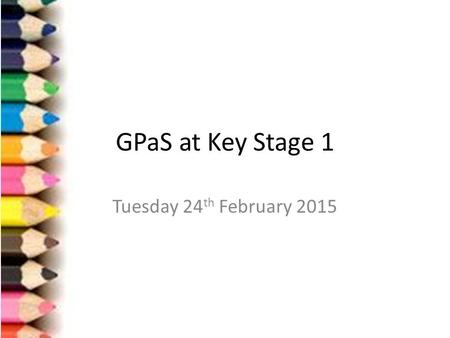GPaS at Key Stage 1 Tuesday 24 th February 2015. Aims of the session Assessment Procedures for KS1 Grammar Punctuation Spelling Why? What are we doing.