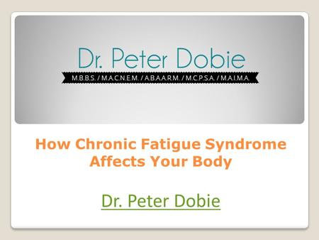 How Chronic Fatigue Syndrome Affects Your Body Dr. Peter Dobie.