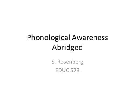 Phonological Awareness Abridged S. Rosenberg EDUC 573.