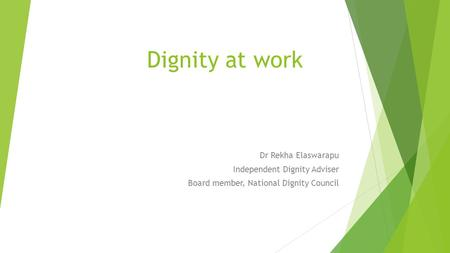 Dignity at work Dr Rekha Elaswarapu Independent Dignity Adviser Board member, National Dignity Council.