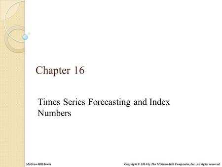 Times Series Forecasting and Index Numbers Chapter 16 Copyright © 2014 by The McGraw-Hill Companies, Inc. All rights reserved.McGraw-Hill/Irwin.