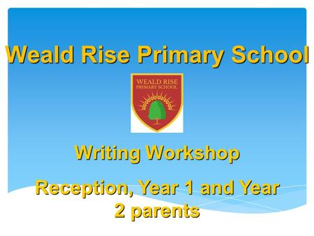 Weald Rise Primary School Writing Workshop Reception, Year 1 and Year 2 parents November 2015.