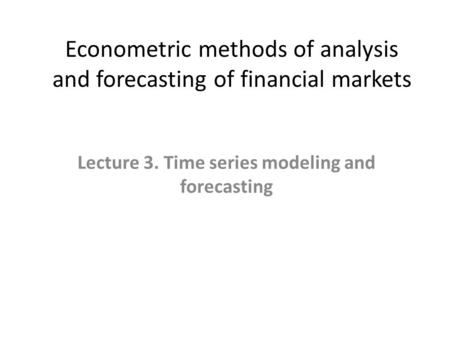 Econometric methods of analysis and forecasting of financial markets Lecture 3. Time series modeling and forecasting.