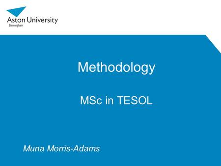 Methodology MSc in TESOL Muna Morris-Adams. Outline 1.Introduction 2.ELT methodology 3.Trends and influences 4.The MET module 5.Action Research 6.Assessment.
