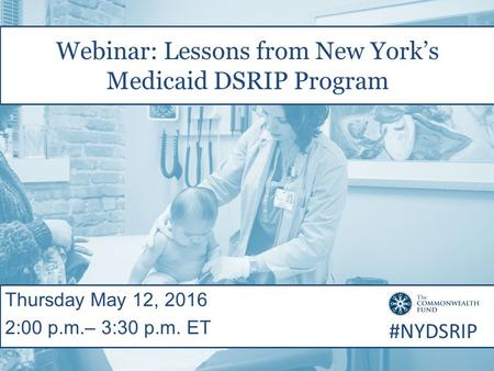 Webinar: Lessons from New York's Medicaid DSRIP Program Thursday May 12, 2016 2:00 p.m.– 3:30 p.m. ET #NYDSRIP.