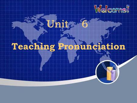 Unit 6 Unit 6 Teaching Pronunciation. Teaching aims able to understand the role of pronunciation in language learning able to know the goal of teaching.