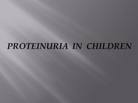 PROTEINURIA IN CHILDREN.  5-10% OF CHILDREN WILL HAVE 1+ OR GREATER  0.1% WILL HAVE PERSISTENT PROTEINURIA.