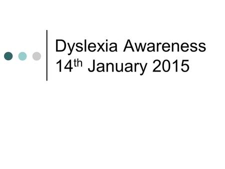 Dyslexia Awareness 14 th January 2015. Contents Dyslexia Fact and Fiction Common Symptoms Strategies for Spelling Strategies for Reading Strategies for.