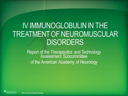 © 2012 American Academy of Neurology IV IMMUNOGLOBULIN IN THE TREATMENT OF NEUROMUSCULAR DISORDERS Report of the Therapeutics and Technology Assessment.