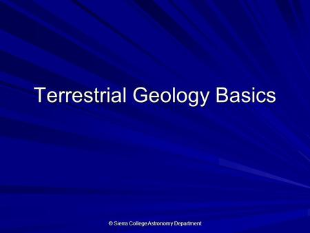 © Sierra College Astronomy Department Terrestrial Geology Basics.