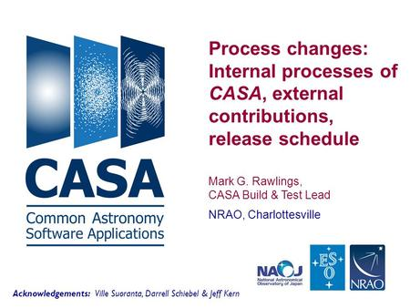 Process changes: Internal processes of CASA, external contributions, release schedule Mark G. Rawlings, CASA Build & Test Lead NRAO, Charlottesville Acknowledgements: