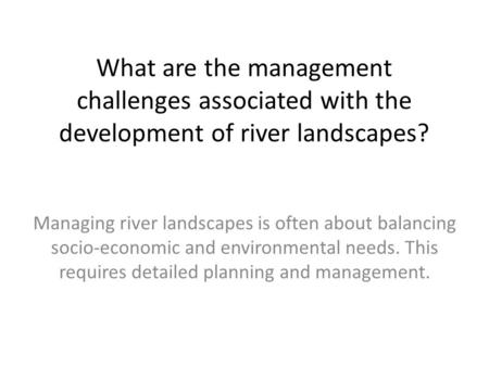 What are the management challenges associated with the development of river landscapes? Managing river landscapes is often about balancing socio-economic.