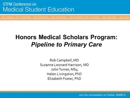 Honors Medical Scholars Program: Pipeline to Primary Care Rob Campbell, MD Suzanne Leonard Harrison, MD John Turner, MS4 Helen Livingston, PhD Elizabeth.