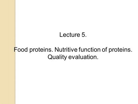 Lecture 5. Food proteins. Nutritive function of proteins. Quality evaluation.