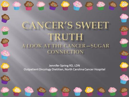 Jennifer Spring RD, LDN Outpatient Oncology Dietitian, North Carolina Cancer Hospital.