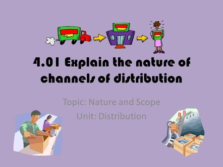 4.01 Explain the nature of channels of distribution Topic: Nature and Scope Unit: Distribution.