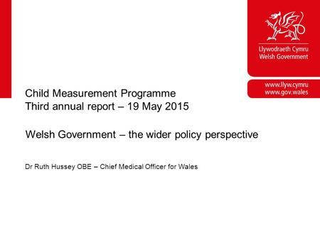 Corporate slide master With guidelines for corporate presentations Child Measurement Programme Third annual report – 19 May 2015 Welsh Government – the.