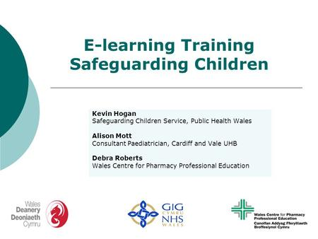 E-learning Training Safeguarding Children Kevin Hogan Safeguarding Children Service, Public Health Wales Alison Mott Consultant Paediatrician, Cardiff.