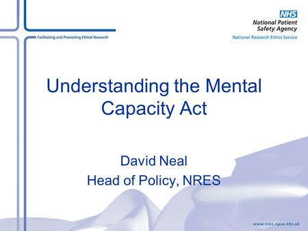 Understanding the Mental Capacity Act David Neal Head of Policy, NRES.