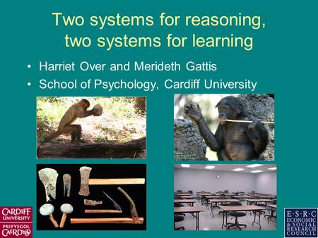 Two systems for reasoning, two systems for learning Harriet Over and Merideth Gattis School of Psychology, Cardiff University.