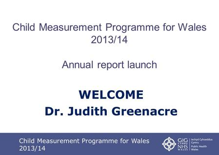 Child Measurement Programme for Wales 2013/14 Annual report launch WELCOME Dr. Judith Greenacre Child Measurement Programme for Wales 2013/14.