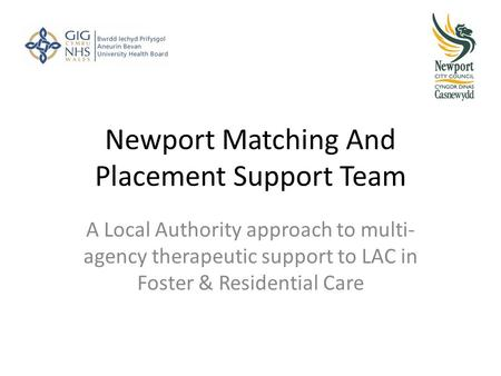 Newport Matching And Placement Support Team A Local Authority approach to multi- agency therapeutic support to LAC in Foster & Residential Care.