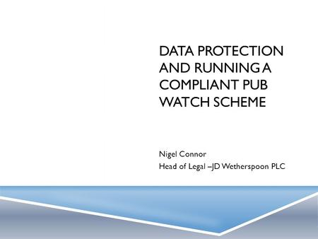 DATA PROTECTION AND RUNNING A COMPLIANT PUB WATCH SCHEME Nigel Connor Head of Legal –JD Wetherspoon PLC.
